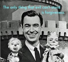 The 10 Best Things Ever Said By Mister Rogers The only thing that Evil can't stand is forgiveness