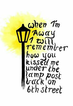 When I'm away I will remember how you kissed me Under the lamp post back on sixth street