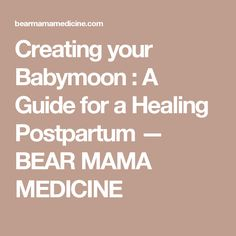 Creating your Babymoon : A Guide for a Healing Postpartum — BEAR MAMA MEDICINE