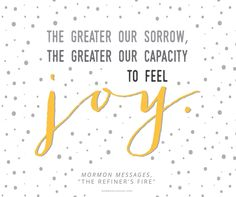 """We have to know the bad to know the good. """"The greater our sorrow is, the greater our capacity is to feel joy."""" —Mormon Message"""
