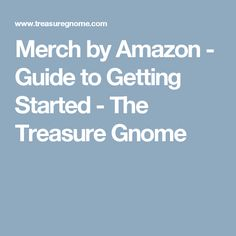 Merch by Amazon - Guide to Getting Started - The Treasure Gnome