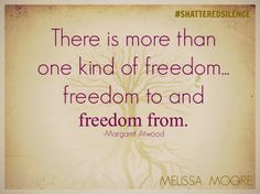 There is more than one kind of freedom...freedom to and freedom from. Margaret Atwood #shatteredsilence #stopdomesticviolence
