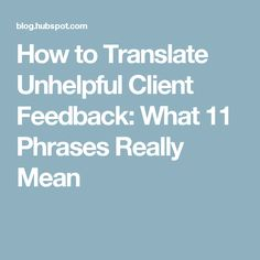 How to Translate Unhelpful Client Feedback: What 11 Phrases Really Mean