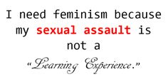 """I need Feminism because I should not be made to feel guilty about being violated. I need feminism because my saying """"no"""" and """"stop"""" meant nothing. I need feminism because my assault should not be downplayed as a """"learning experience."""""""