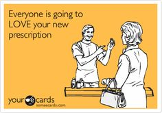 Everyone is going to LOVE your new prescription