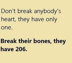 Why break hearts, when you can break bones?