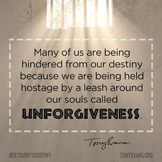 Many of us are being hindered from our destiny because we are being held hostage by a leash around our souls called unforgiveness.   TonyEvans.org