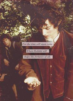 For the time will soon come when Hobbits will shape the fortunes of all.