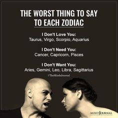 Worst Thing You Can Say To Each Zodiac Sign: I Don't Love You:Taurus, Virgo, Scorpio, Aquarius; I Don't Need You:Cancer, Capricorn, Pisces; I Don't Want You:Aries, Gemini, Leo, Libra, Sagittarius