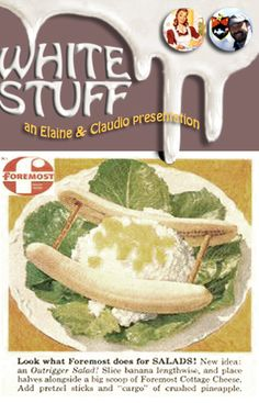 Outrigger Salad!  Ah, those times when recipes were so easy and fun! Buy Foremost cottage cheese and splatter a huge blob of it in a plate, slice a banana in two, add pretzel sticks add bits of canned pineapple, et voila! You have an Hawaiian double-hulled canoe!