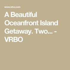A Beautiful Oceanfront Island Getaway. Two... - VRBO