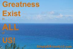 Greatness Exist in ALL of US! SimplyEfficientLLC.com JaynaeMakeMoney@Aweber.com