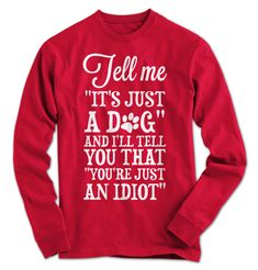 """Tell me """"It's just a dog"""" and I'll tell you that """"You're just an idiot"""" Let's make this perfectly clear! Just a dog? That's like saying it's just the sun or it's just air. We can't live with any of them…especially …"""