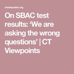 On SBAC test results: 'We are asking the wrong questions' | CT Viewpoints