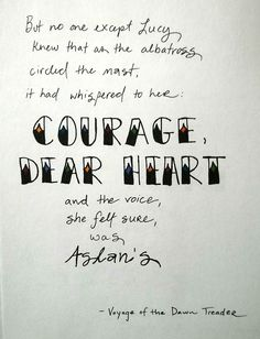 "Courage, dear heart - (Aslan to Lucy in ""Voyage of the Dawn Treader"")"