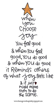 When you choose joy, you feel good; and when you feel good, you do good; and when you do good, it reminds others of what joy feels like,and it just might inspire them to do the same. i choose Joy. I choose Christa! Great Quotes, Quotes To Live By, Me Quotes, Funny Quotes, Friend Quotes, Happy Quotes, Friend Poems, Santa Quotes, 2015 Quotes
