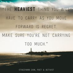 """The heaviest thing you will have to carry as you move forward is regret. Make sure you're not carrying too much."" -Staceyann Chin"