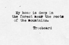 """My home lies deep in the forest near the roots of the mountains"" -Treebeard, LOTR"