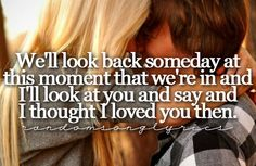 Then. I do this all the time. From the first night when he said I love you and i said see ya. We have the best love story in my mind