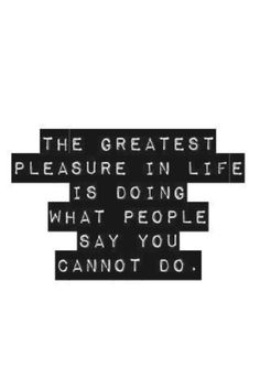 """""""The greatest pleasure in life is doing what people say you cannot do."""""""
