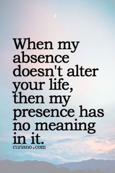 Life Quotes : When my absence doesn't alter your life . - About Quotes : Thoughts for the Day & Inspirational Words of Wisdom Hurt Quotes, Deep Quotes, Great Quotes, Funny Quotes, Super Quotes, No Drama Quotes, Can't Sleep Quotes, Great Friends Quotes, Bother Quotes