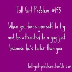 Tall Girl Problems..... Didn't fall for someone tall than me thou lol