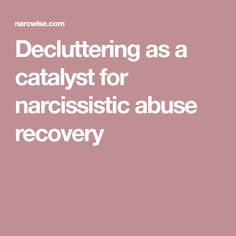 Decluttering as a catalyst for narcissistic abuse recovery