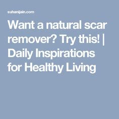 Want a natural scar remover? Try this! | Daily Inspirations for Healthy Living