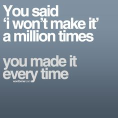 You said 'I won't make it' a million times.  You made it every time.