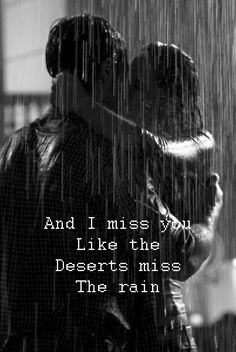 And I miss you like the deserts miss the rain ~ Missing by Everything but the girl ~ Relationship quotes