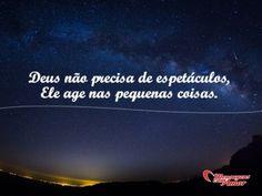 Deus não precisa de espetáculos, Ele age nas pequenas coisas. #deus #espetaculo #pequeno #pequena