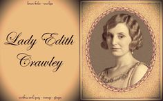 Lady Edith Crawley - Spilling secrets and trying to outdo her sisters.