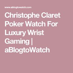 Christophe Claret Poker Watch For Luxury Wrist Gaming | aBlogtoWatch