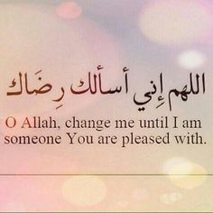 O Allah, change me until i am someone You are pleased with...Aameen