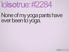 None of my yoga pants have ever been to yoga.