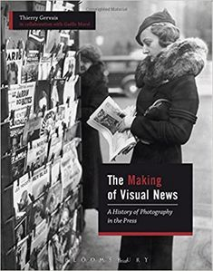 The Making Of Visual News : A History Of Photography In The Press (Thierry Gervais) / PN4834 .G4713 2017 / https://catalog.wrlc.org/cgi-bin/Pwebrecon.cgi?BBID=18115370