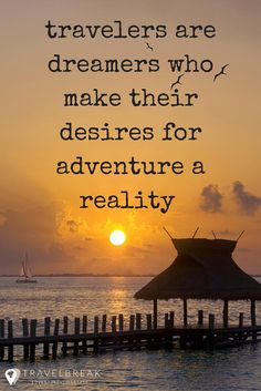 Travelers are dreamers who make their desires for adventure a reality.