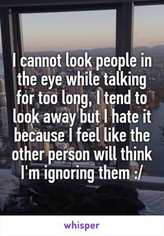 I cannot look people in the eye while talking for too long, I tend to look away but I hate it because I feel like the other person will think I'm ignoring them :/