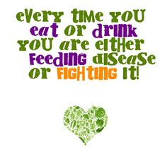 Every time you eat and drink you are either feeding disease or fighting it.