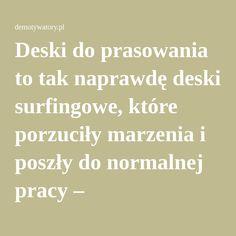 Deski do prasowania to tak naprawdę deski surfingowe, które porzuciły marzenia i poszły do normalnej pracy – Demotywatory.pl