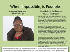 When the Impossible is Possible. Picture blog post by the CEOofWoW. Women Obtaining Wealth, an Entrepreneurial Organization. A place for the passionate and purposeful.