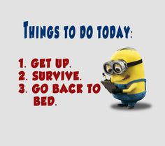 Get up, survive, bed. Minion