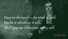 Heap on the wood! — the wind is chill; But let it whistle as it will, We'll keep our Christmas merry still. Biographer, Historian, Quotations, Chill, Writer, Merry, How To Get, Let It Be, Sayings