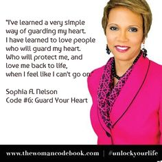 """I've learned a very simple  way of guarding my heart.  I have learned to love people  who will guard my heart.  Who will protect me, and  love me back to life,  when I feel like I can't go on.""  Sophia A. Nelson Code #6: Guard Your Heart"