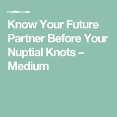 Know Your Future Partner Before Your Nuptial Knots – Medium
