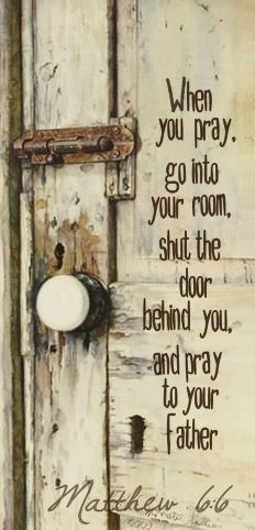 """When you pray, go into your room, shut the door behind you, and pray to your Father."" – Matthew 6:6"