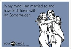 In my mind I am married to and have 8 children with Ian Somerhalder.