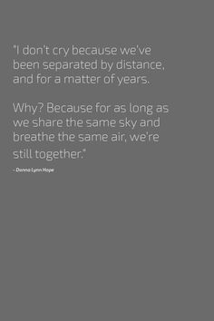 """I don't cry because we've been separated by distance, and for a matter of years.   Why? Because for as long as we share the same sky and breathe the same air, we're still together.""""  - Donna Lynn Hope"""