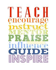 Teach, encourage, instruct, mentor, praise, influence, guide, inspire.