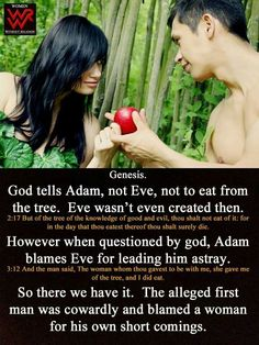pp  I never noticed that before....But yes...Eve wasn't created yet when God told Adam not to eat the fruit. Well that certainly is a glaring little fact often omitted.